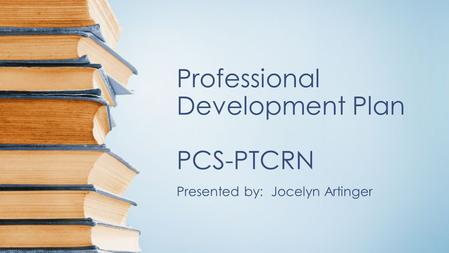 Professional Development Plan PCS-PTCRN Presented by: Jocelyn Artinger.