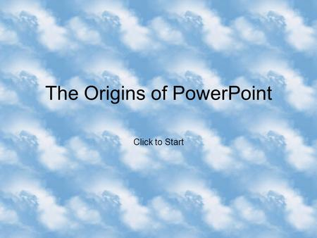 The Origins of PowerPoint Click to Start he T r u e T a l e o f P o w e r P o i n t A n d t h e P o w e r P o i n t M V P s B y A u s t i n M y e r s.