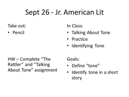 "Sept 26 - Jr. American Lit Take out: Pencil HW – Complete ""The Rattler"" and ""Talking About Tone"" assignment In Class: Talking About Tone Practice Identifying."