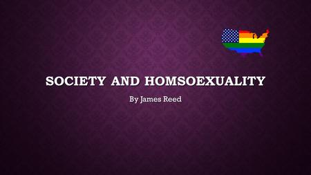 SOCIETY AND HOMSOEXUALITY By James Reed. MY TOPIC The topic that I chose was the question: The topic that I chose was the question: Is homosexuality a.