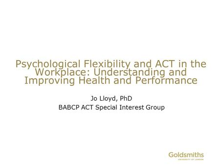 Psychological Flexibility and ACT in the Workplace: Understanding and Improving Health and Performance Jo Lloyd, PhD BABCP ACT Special Interest Group.