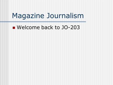 Magazine Journalism Welcome back to JO-203. Outline Take attendance Review of last week Review Reading Generating story ideas Coming up with ideas for.