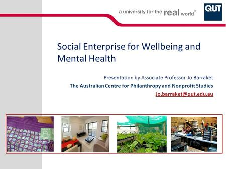 Social Enterprise for Wellbeing and Mental Health Presentation by Associate Professor Jo Barraket The Australian Centre for Philanthropy and Nonprofit.