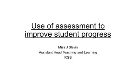 Use of assessment to improve student progress Miss J Slevin Assistant Head Teaching and Learning RGS.
