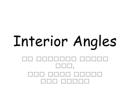 Interior Angles We learned about two, now here comes the third.