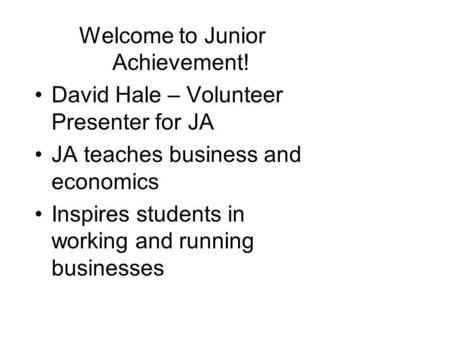 Welcome to Junior Achievement! David Hale – Volunteer Presenter for JA JA teaches business and economics Inspires students in working and running businesses.