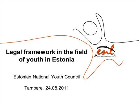 Legal framework in the field of youth in Estonia Estonian National Youth Council Tampere, 24.08.2011.