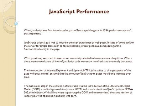 JavaScript Performance When JavaScript was first introduced as part of Netscape Navigator in 1996, performance wasn't that important. JavaScript's original.