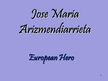 1 Jose Maria Arizmendiarrieta European Hero. 2 Index His Life. His Life. Why should be Arizmendi the European Hero? Why should be Arizmendi the European.
