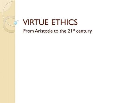 VIRTUE ETHICS From Aristotle to the 21 st century.