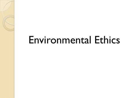 Environmental Ethics. Definitions Moral Agents Those who have the freedom and rational capacity to be responsible for choices Those capable of moral reflection.