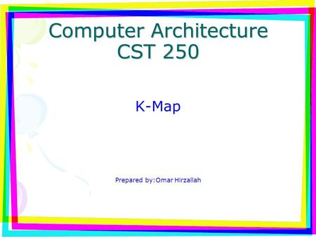 Computer Architecture CST 250 K-Map Prepared by:Omar Hirzallah.