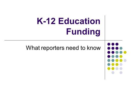 K-12 Education Funding What reporters need to know.