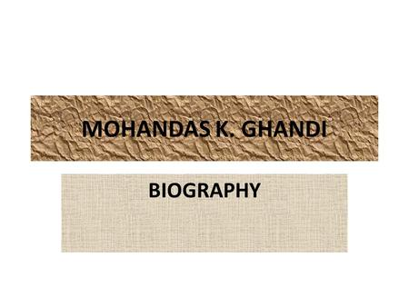 MOHANDAS K. GHANDI BIOGRAPHY. BIRTHPLACE/FAMILY/CHILDHOOD Gandhi was born in Porbandar, a small coastal town in the princely state of Saurashtra, now.