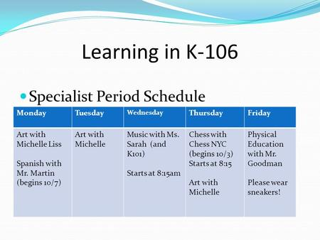 Learning in K-106 Specialist Period Schedule MondayTuesday Wednesday ThursdayFriday Art with Michelle Liss Spanish with Mr. Martin (begins 10/7) Art with.