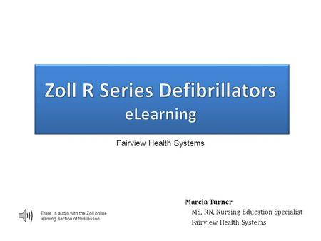 There is audio with the Zoll online learning section of this lesson. Marcia Turner MS, RN, Nursing Education Specialist Fairview Health Systems 0.