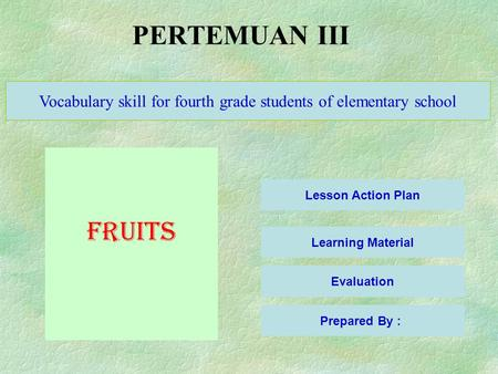 PERTEMUAN III Lesson Action Plan Learning Material Evaluation Vocabulary skill for fourth grade students of elementary school FRUITS Prepared By :