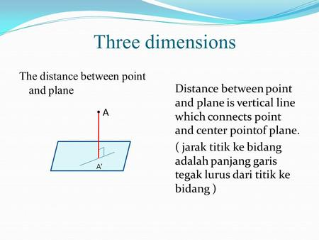 Three dimensions The distance between point and plane Distance between point and plane is vertical line which connects point and center pointof plane.