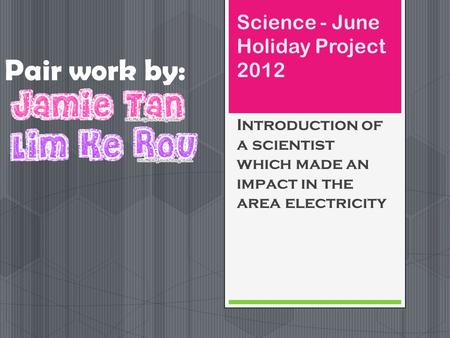 Science - June Holiday Project 2012 Introduction of a scientist which made an impact in the area electricity Pair work by: