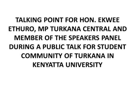 TALKING POINT FOR HON. EKWEE ETHURO, MP TURKANA CENTRAL AND MEMBER OF THE SPEAKERS PANEL DURING A PUBLIC TALK FOR STUDENT COMMUNITY OF TURKANA IN KENYATTA.