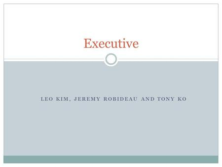 LEO KIM, JEREMY ROBIDEAU AND TONY KO Executive. Table of Contents Thesis Who? Authority Responsibility How to be an executive? Limitation Images Bibliography.