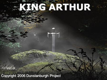 KING ARTHUR Copyright 2006 Dunstanburgh Project INTRODUCING KING ARTHUR Historical Arthur Dark Ages Literary Arthur Medieval.