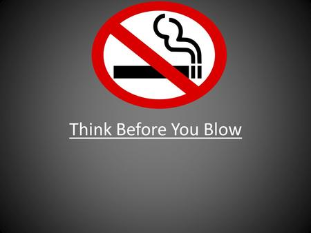 Think Before You Blow. Smoking is something very serious and still people don't realize what it does to you and the people around you. Imagine you smoking.