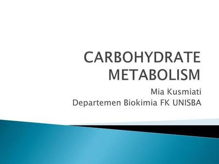 Mia Kusmiati Departemen Biokimia FK UNISBA. Carbohydrates Carbohydrates are called carbohydrates because they are essentially hydrates of carbon (i.e.
