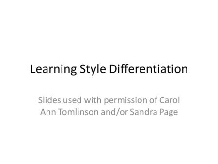 Learning Style Differentiation Slides used with permission of Carol Ann Tomlinson and/or Sandra Page.