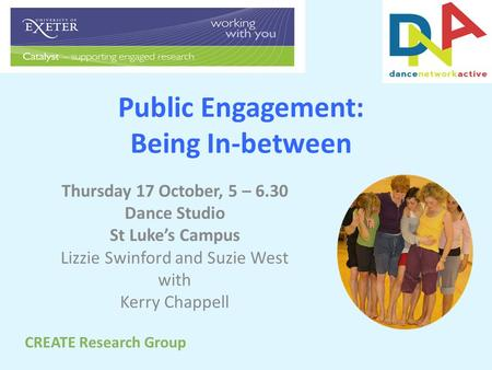 Public Engagement: Being In-between Thursday 17 October, 5 – 6.30 Dance Studio St Luke's Campus Lizzie Swinford and Suzie West with Kerry Chappell CREATE.