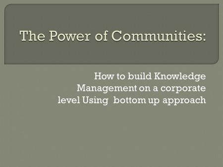 How to build Knowledge Management on a corporate level Using bottom up approach.