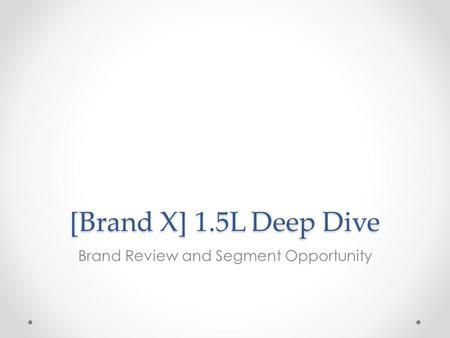 [Brand X] 1.5L Deep Dive Brand Review and Segment Opportunity.
