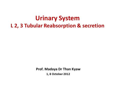 Urinary System L 2, 3 Tubular Reabsorption & secretion Prof. Madaya Dr Than Kyaw 1, 8 October 2012.