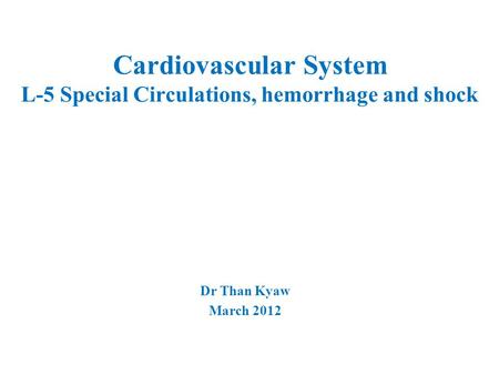 Cardiovascular System L-5 Special Circulations, hemorrhage and shock Dr Than Kyaw March 2012.