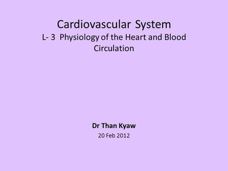 Cardiovascular System L- 3 Physiology of the Heart and Blood Circulation Dr Than Kyaw 20 Feb 2012.