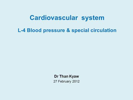 Cardiovascular system L-4 Blood pressure & special circulation Dr Than Kyaw 27 February 2012.