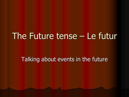 The Future tense – Le futur Talking about events in the future.
