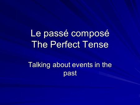 Le passé composé The Perfect Tense Talking about events in the past.