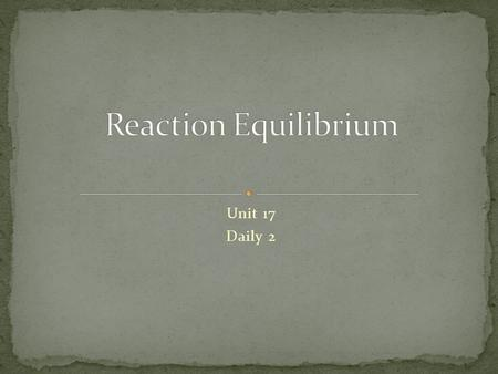 Reaction Equilibrium Unit 17 Daily 2.