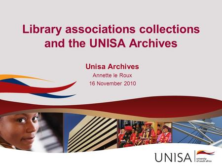 Library associations collections and the UNISA Archives Unisa Archives Annette le Roux 16 November 2010.
