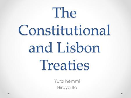 The Constitutional and Lisbon Treaties Yuta hemmi Hiroya Ito.
