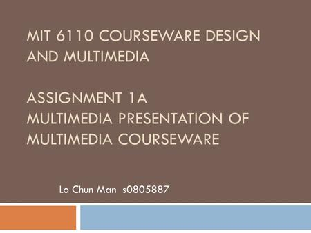 MIT 6110 COURSEWARE DESIGN AND MULTIMEDIA ASSIGNMENT 1A MULTIMEDIA PRESENTATION OF MULTIMEDIA COURSEWARE Lo Chun Man s0805887.