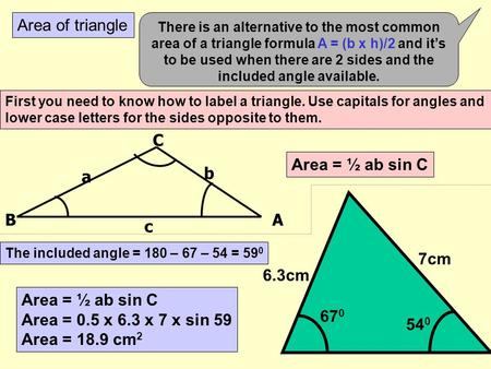 Area of triangle There is an alternative to the most common area of a triangle formula A = (b x h)/2 and it's to be used when there are 2 sides and the.