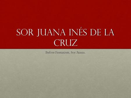 Juana Ines De la Cruz: Nun, Feminist, and Intellectual Freedom Fighter