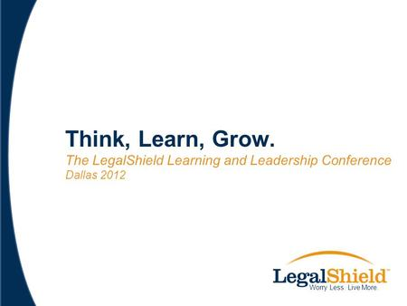 Think, Learn, Grow. The LegalShield Learning and Leadership Conference Dallas 2012 Worry Less. Live More.