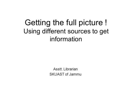 Getting the full picture ! Using different sources to get information Asstt. Librarian SKUAST of Jammu.