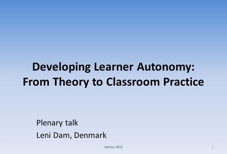 Developing Learner Autonomy: From Theory to Classroom Practice Plenary talk Leni Dam, Denmark 1Venice 2011.