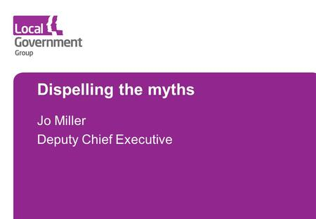 Dispelling the myths Jo Miller Deputy Chief Executive.