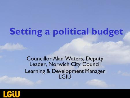Setting a political budget Councillor Alan Waters, Deputy Leader, Norwich City Council Learning & Development Manager LGIU.