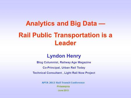 Analytics and Big Data — Rail Public Transportation is a Leader Lyndon Henry Blog Columnist, Railway Age Magazine Co-Principal, Urban Rail Today Technical.